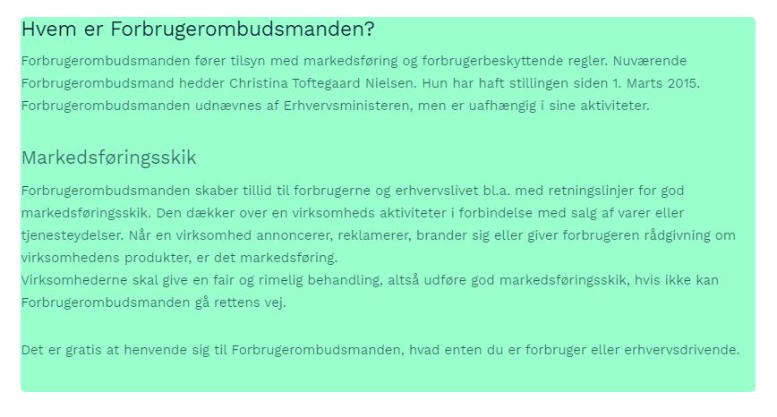 Hvem er Forbrugerombudsmanden? Forbrugerombudsmanden fører tilsyn med markedsføring og forbrugerbeskyttende regler. Nuværende Forbrugerombudsmand hedder Christina Toftegaard Nielsen. Hun har haft stillingen siden 1. Marts 2015. Forbrugerombudsmanden udnævnes af Erhvervsministeren, men er uafhængig i sine aktiviteter.   Markedsføringsskik Forbrugerombudsmanden skaber tillid til forbrugerne og erhvervslivet bl.a. med retningslinjer for god markedsføringsskik. Den dækker over en virksomheds aktiviteter i forbindelse med salg af varer eller tjenesteydelser. Når en virksomhed annoncerer, reklamerer, brander sig eller giver forbrugeren rådgivning om virksomhedens produkter, er det markedsføring. Virksomhederne skal give en fair og rimelig behandling, altså udføre god markedsføringsskik, hvis ikke kan Forbrugerombudsmanden gå rettens vej.  Det er gratis at henvende sig til Forbrugerombudsmanden, hvad enten du er forbruger eller erhvervsdrivende.